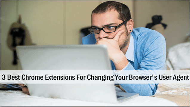 3-best-chrome-extensions-for-changing-your-browsers-user-agent