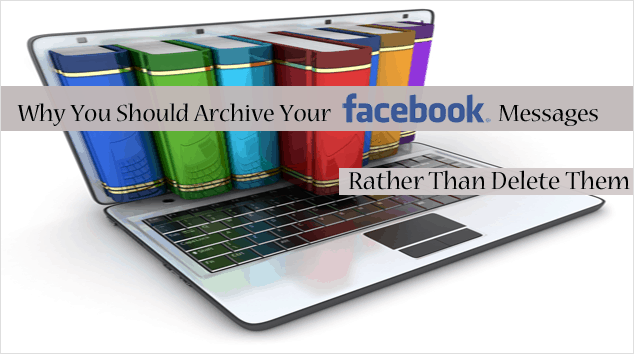 Why to Archive Your Facebook Messages and Not Delete Them