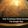 Editorial – How To Achieve World Domination, The Google Way