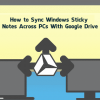 How to Sync Windows Sticky Notes Across PCs With Google Drive, Dropbox or SkyDrive